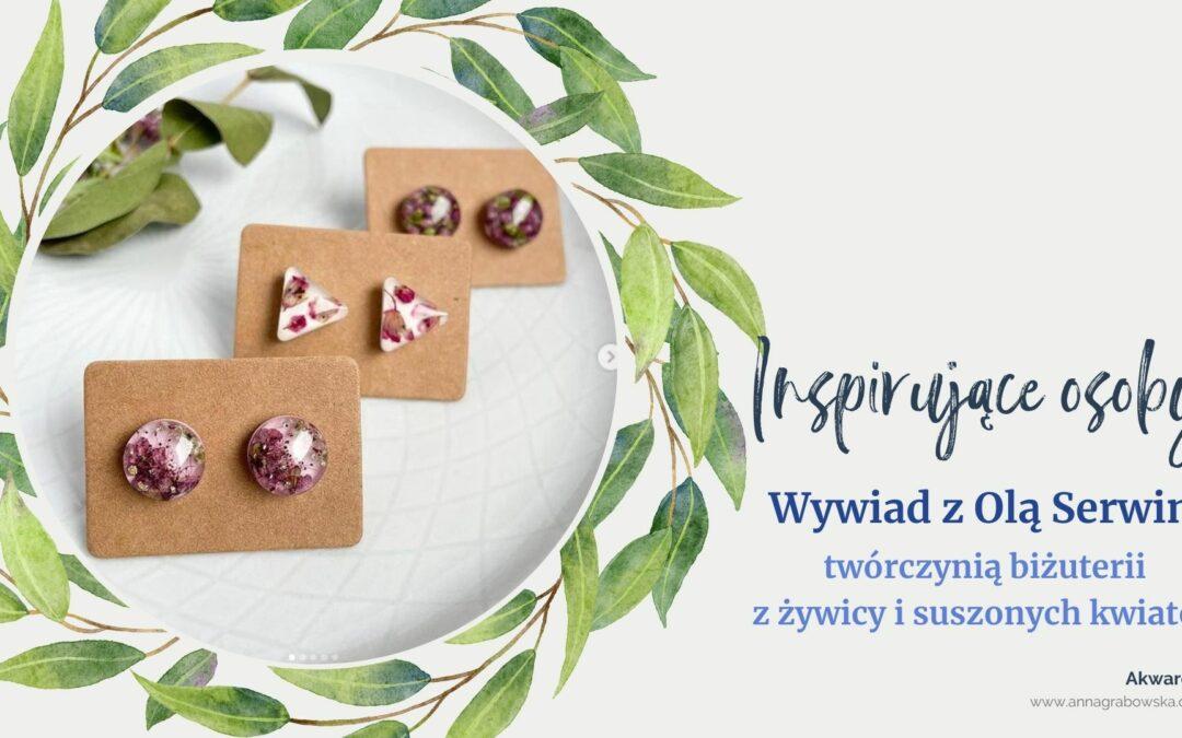 Wywiad z Olą Serwin. Twórczynią biżuterii z żywicy i kwiatów
